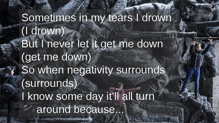 Sometimes in my tears I drown (I drown) But I never let it get