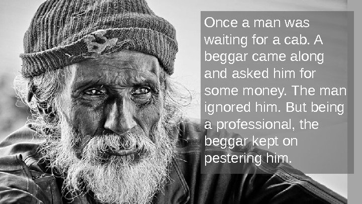 Once a man was waiting for a cab. A beggar came along and asked