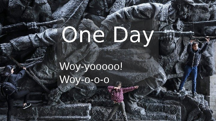 One Day Woy-yooooo! Woy-o-o-o