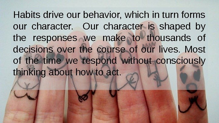 Habits drive our behavior, which in turn forms our character. Our character is shaped
