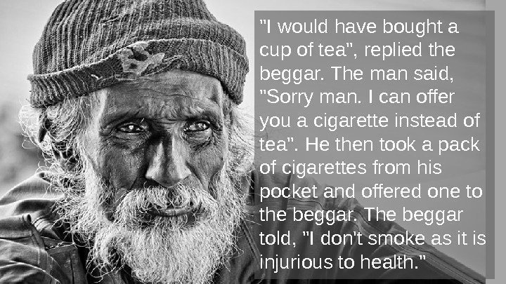 I would have bought a cup of tea, replied the beggar. The man said,