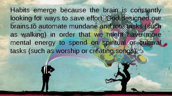 Habits emerge because the brain is constantly looking for ways to save effort. God