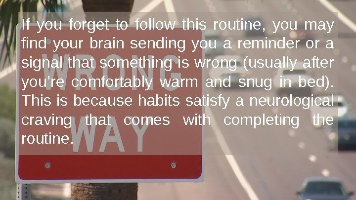 If you forget to follow this routine,  you may find your brain sending
