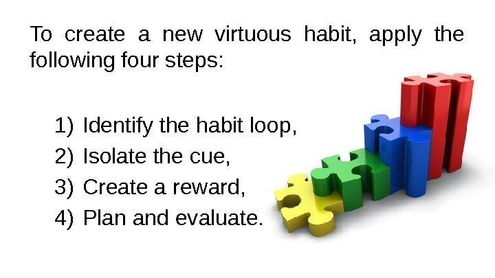 To create a new virtuous habit,  apply the following four steps:  1)