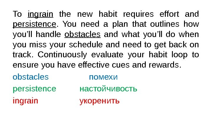 To ingrain  the new habit requires effort and persistence.  You need a