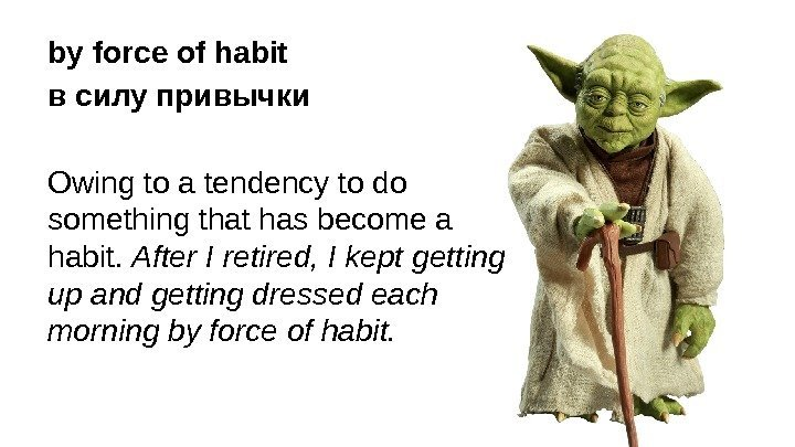 by force of habit в силу привычки Owing to a tendency to do something