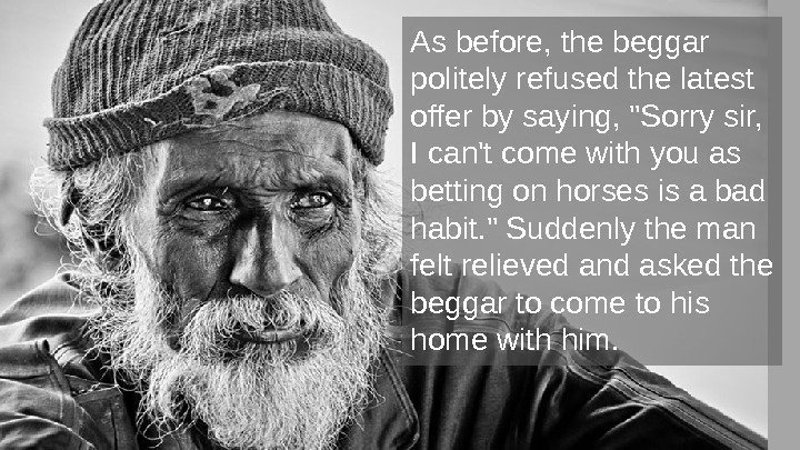 As before, the beggar politely refused the latest offer by saying, Sorry sir,