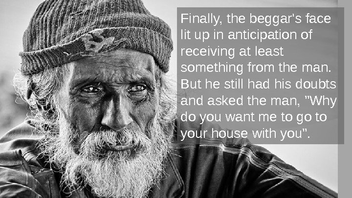 Finally, the beggar's face lit up in anticipation of receiving at least something from