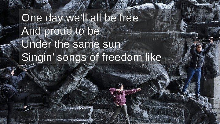 One day we'll all be free And proud to be Under the same sun