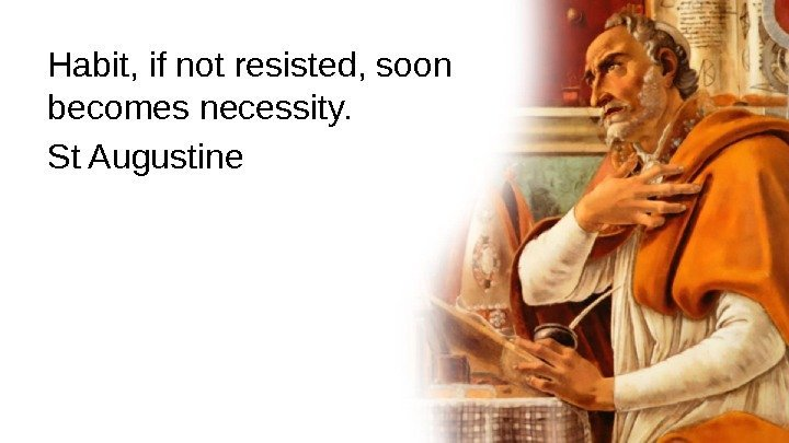 Habit, if not resisted, soon becomes necessity.  St Augustine
