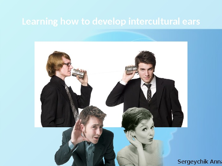Learning how to develop intercultural ears Sergeychik Anna