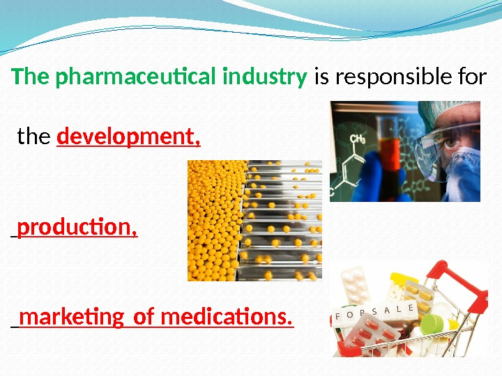 The pharmaceutical industry is responsible for  the development,  production,  marketing of