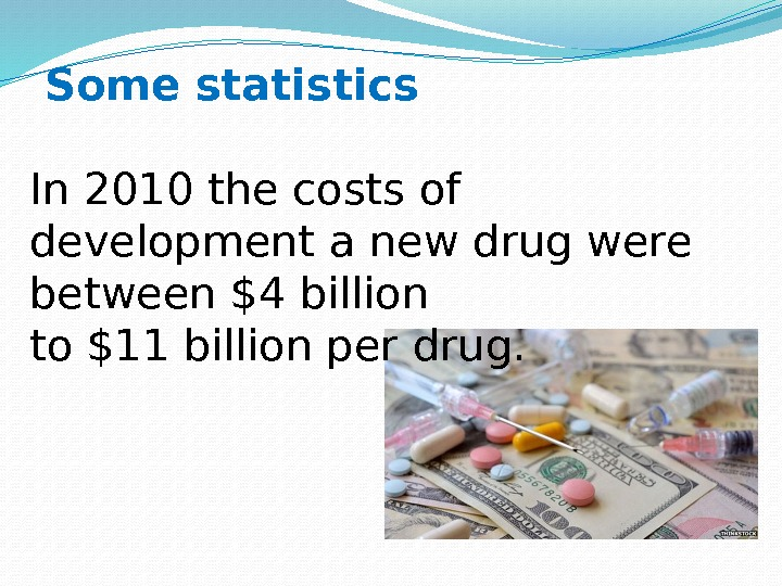 Some statistics In 2010 the costs of development a new drug were between