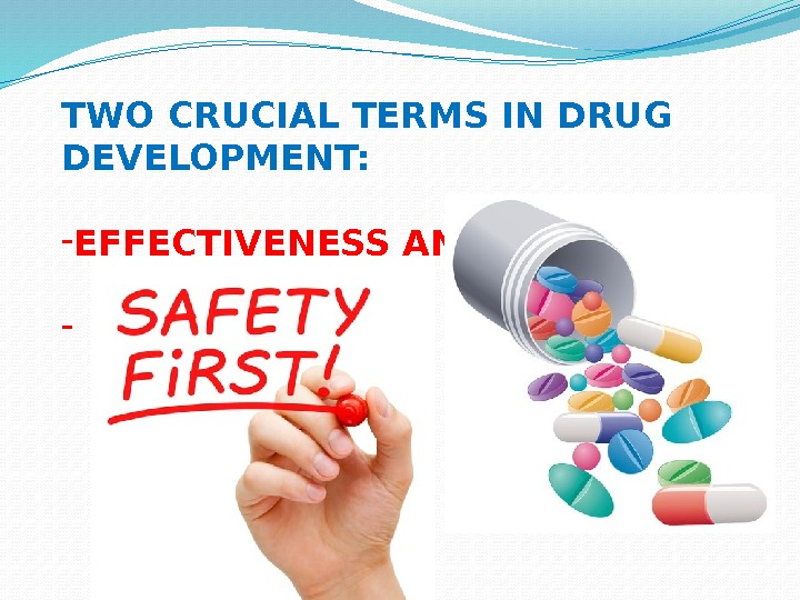 TWO CRUCIAL TERMS IN DRUG DEVELOPMENT: - EFFECTIVENESS AND -