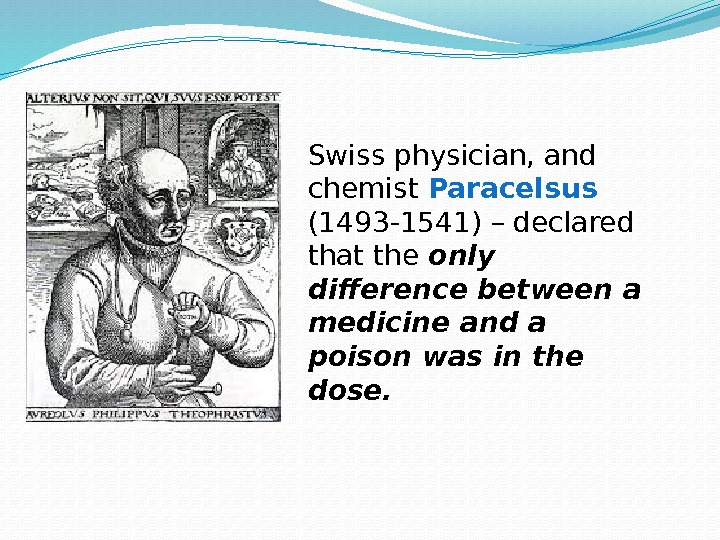 Swiss physician, and chemist Paracelsus  (1493 -1541) – declared that the only difference