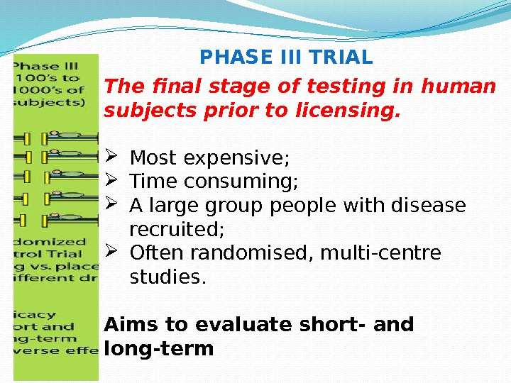 PHASE III TRIAL The final stage of testing in human subjects prior to licensing.
