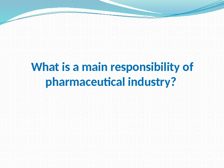 What is a main responsibility of pharmaceutical industry?