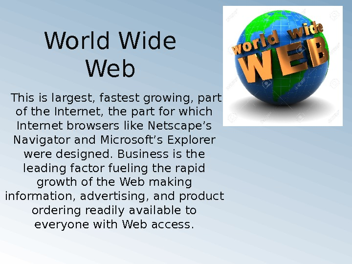 World Wide Web This is largest, fastest growing, part of the Internet, the part