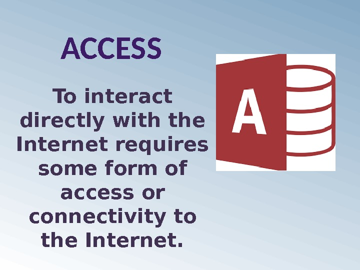 ACCESS To interact directly with the Internet requires some form of access or connectivity