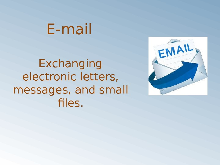 E-mail Exchanging electronic letters,  messages, and small files.