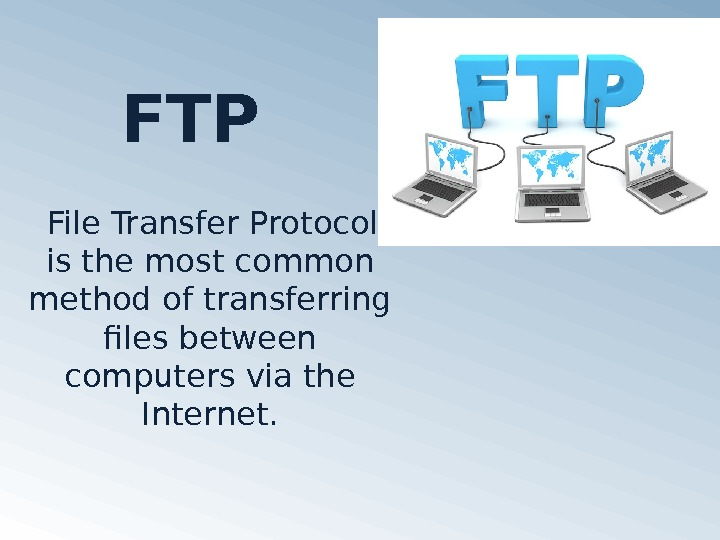 FTP File Transfer Protocol is the most common method of transferring files between computers
