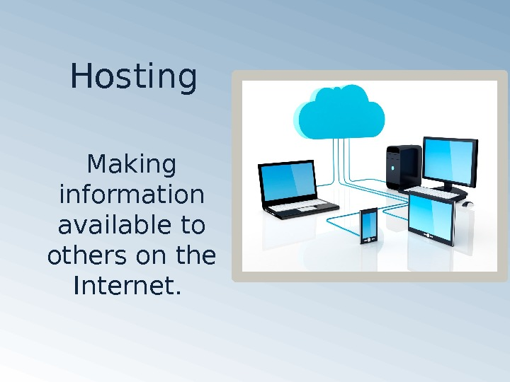 Hosting Making information available to others on the Internet.