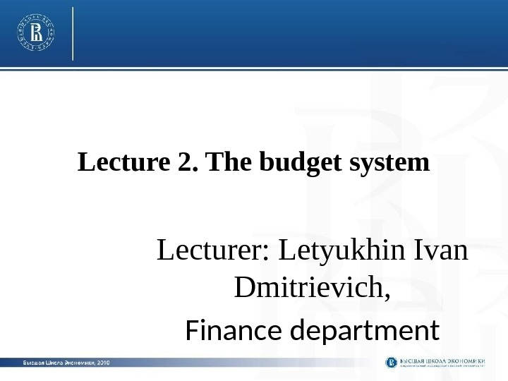 Lecture 2. The budget system Lecturer: Letyukhin Ivan Dmitrievich, Finance department