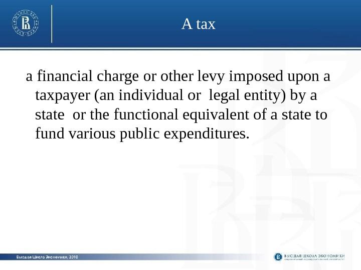 A tax  a financial charge or other levy imposed upon a taxpayer (an