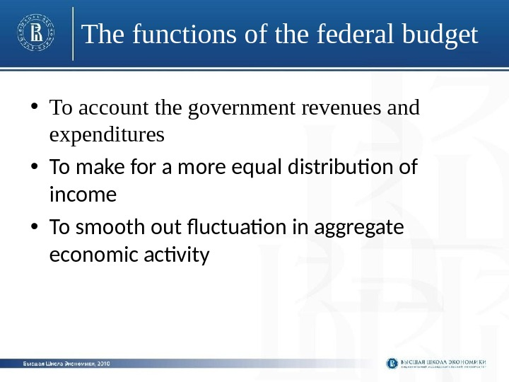 The functions of the federal budget • To account the government revenues and expenditures