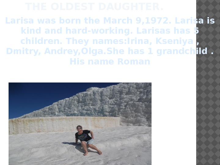 THE OLDEST DAUGHTER. Larisa was born the March 9, 1972. Larisa is kind and