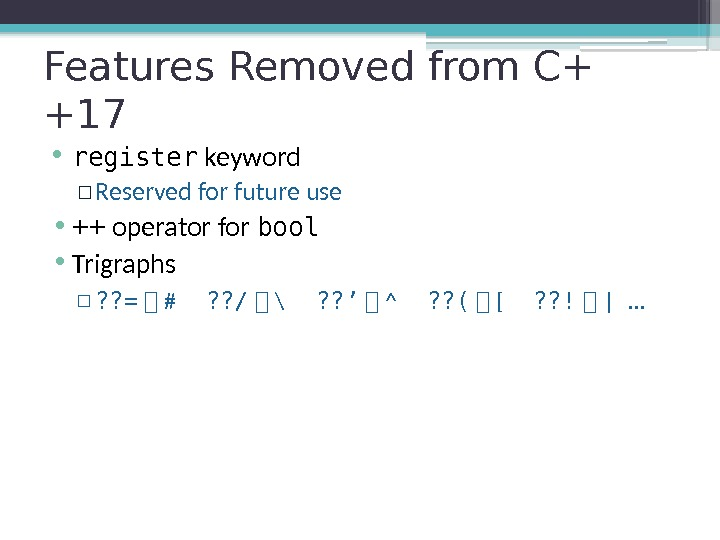 Features Removed from C+ +17 • register keyword ▫ Reserved for future use •