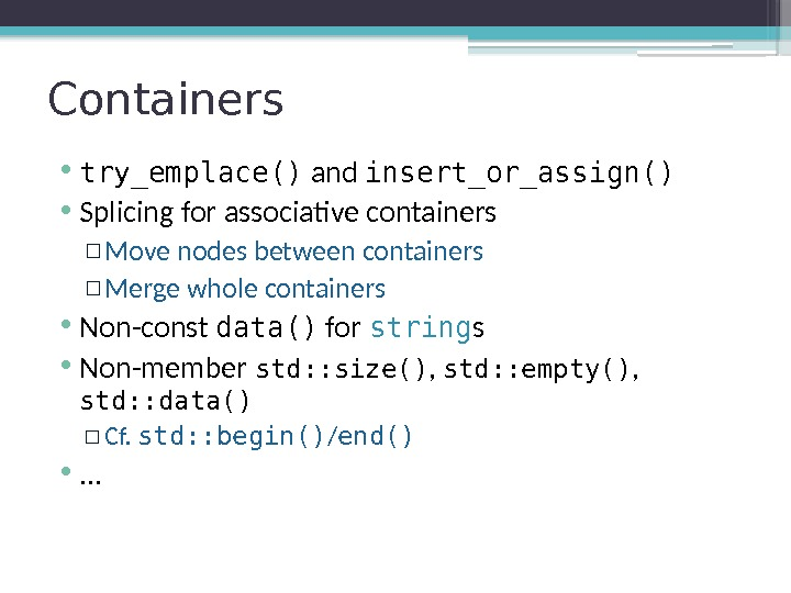 Containers • try_emplace() and insert_or_assign() • Splicing for associative containers ▫ Move nodes between