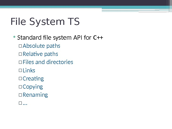 File System TS • Standard file system API for C++ ▫ Absolute paths ▫