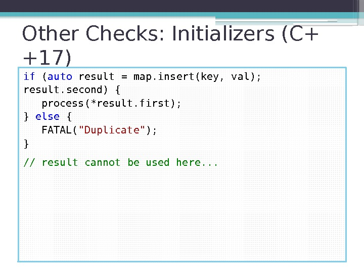 Other Checks: Initializers (C+ +17) if ( auto result = map. insert(key, val);