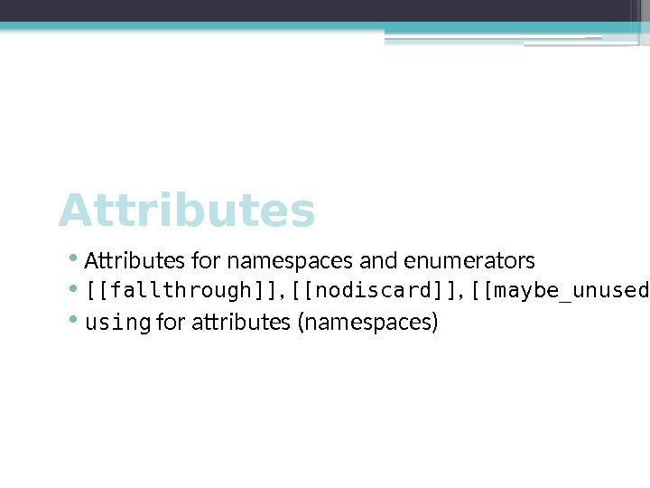 Attributes • Attributes for namespaces and enumerators • [[fallthrough]] ,  [[nodiscard]] ,