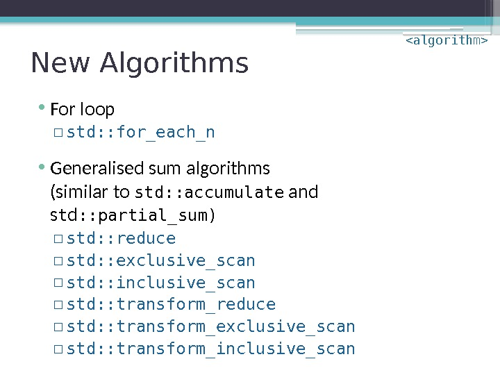 New Algorithms • For loop ▫ std: : for_each_n • Generalised sum algorithms (similar