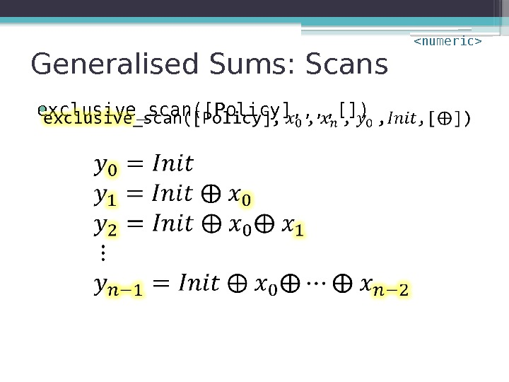 Generalised Sums: Scans exclusive_scan([Policy], , []) •  numeric