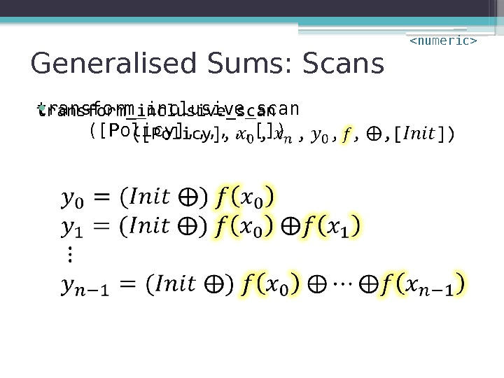 Generalised Sums: Scans transform_inclusive_scan ([Policy], , []) •  numeric