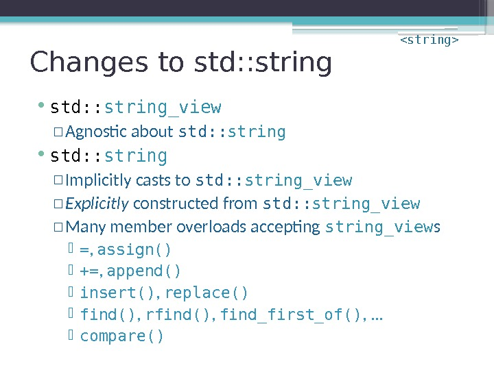 Changes to std: : string • std: : string_view  ▫ Agnostic about std: