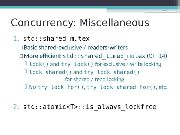 Concurrency: Miscellaneous 1. std: : shared_mutex ▫ Basic shared-exclusive / readers-writers ▫ More efficient