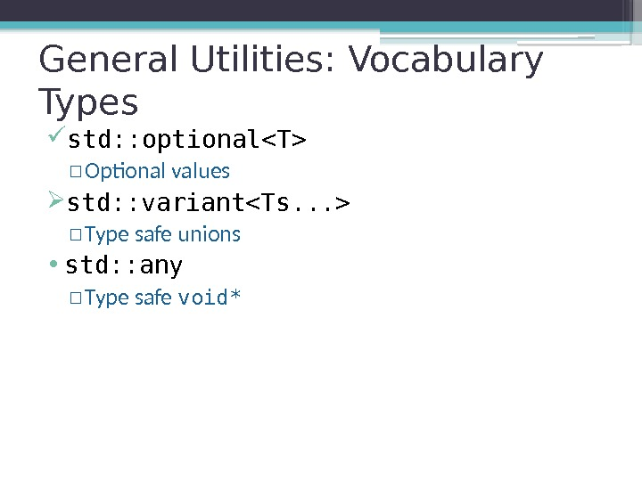General Utilities: Vocabulary Types std: : optionalT ▫ Optional values std: : variantTs. .