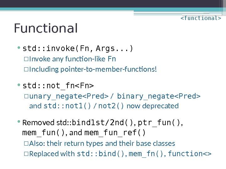 Functional • std: : invoke(Fn,  Args. . . ) ▫ Invoke any function-like