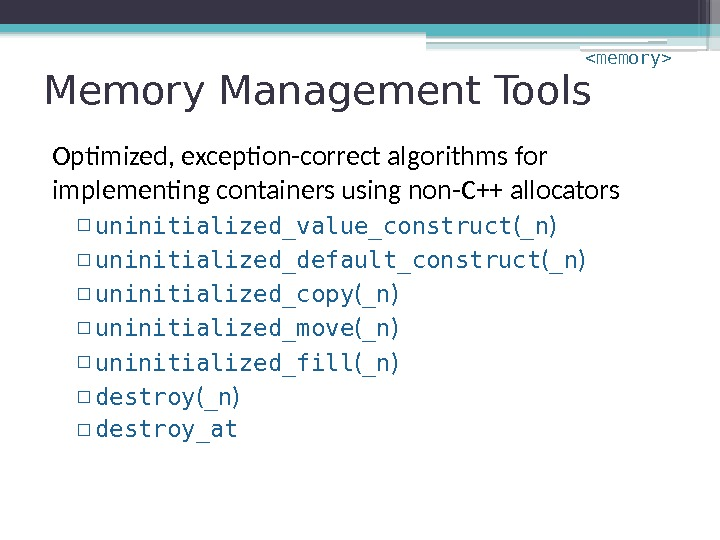 Memory Management Tools Optimized, exception-correct algorithms for implementing containers using non-C++ allocators ▫ uninitialized_value_construct