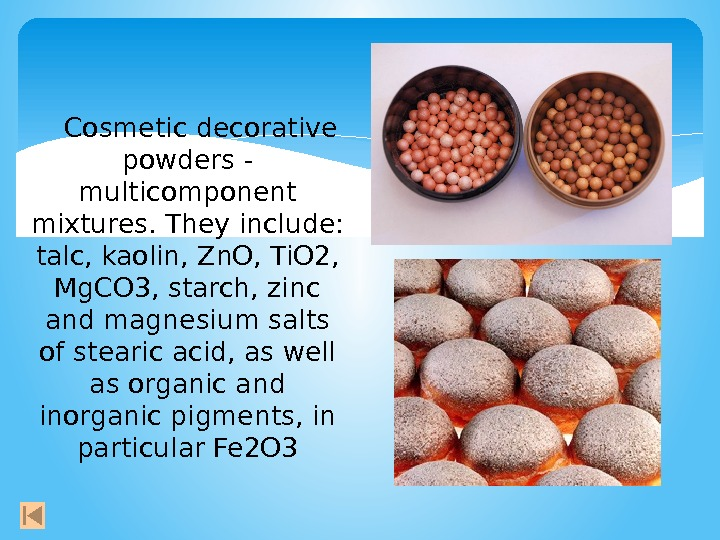 Cosmetic decorative powders - multicomponent mixtures. They include:  talc, kaolin, Zn. O,