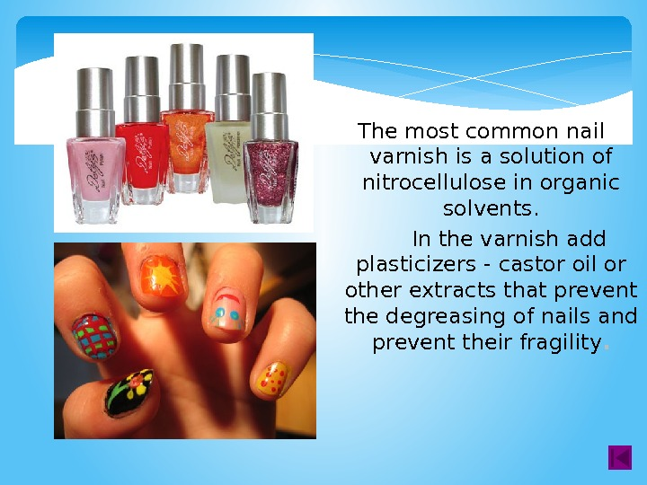 The most common nail varnish is a solution of nitrocellulose in organic solvents.