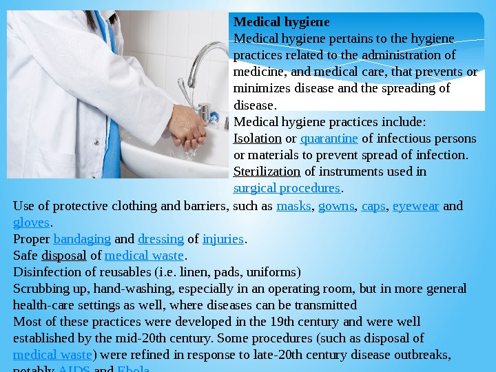 Medical hygiene Medicalhygienepertainstothehygiene practicesrelatedtotheadministrationof medicine, andmedicalcare, thatpreventsor minimizesdiseaseandthespreadingof disease. Medicalhygienepracticesinclude: Isolation or quarantine ofinfectiouspersons