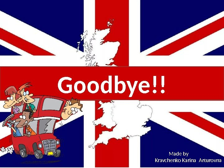 Goodbye!! Made by  Kravchenko Karina Arturovna