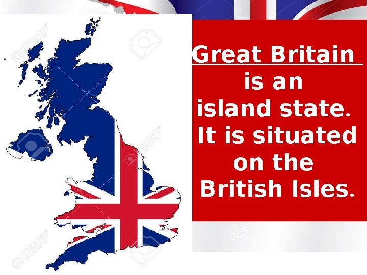 Great Britain is an island state.  It is situated on the British Isles.