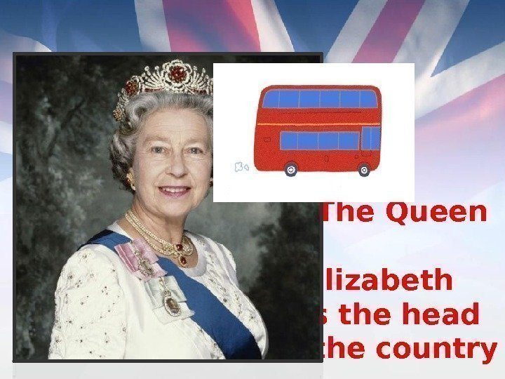 The Queen   Elizabeth is the head of the country