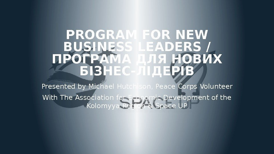 PROGRAM FOR NEW BUSINESS LEADERS / ПРОГРАМА ДЛЯ НОВИХ БІЗНЕС-ЛІДЕРІВ Presented by Michael Hutchison,